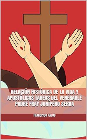 Relación histórica de la vida y apostólicas tareas del venerable padre fray Junipero Serra Francisco Palóu