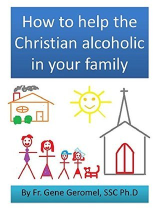 How to help the Christian alcoholic in your family Gene Geromel