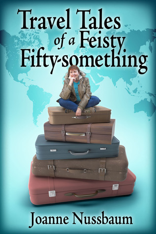 Travel Tales of a Feisty Fifty-something: All Roads Lead Home  by  Joanne Nussbaum