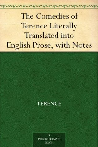 The Comedies of Terence Literally Translated into English Prose, with Notes Terence