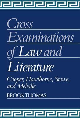 Cross-Examinations of Law and Literature: Cooper, Hawthorne, Stowe, and Melville Brook Thomas