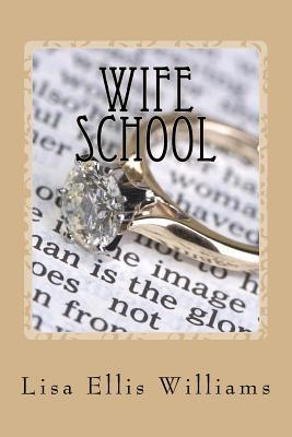 Wife School: Using Gods Word to Build a Stronger Marriage Lisa Ellis Williams