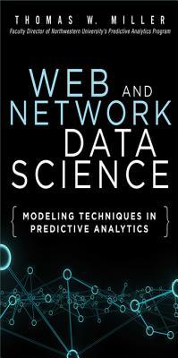 Web and Network Data Science: Modeling Techniques in Predictive Analytics  by  Thomas W. Miller Jr.