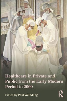 Healthcare in Private and Public from the Early Modern Period to 2000  by  Paul Weindling