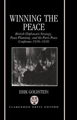 Winning the Peace: British Diplomatic Strategy, Peace Planning, and the Paris Peace Conference, 1916-1920  by  Erik Goldstein