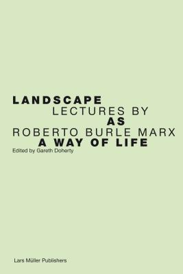 Landscape as a Way of Life: Lectures Roberto Burle Marx by Gareth Doherty