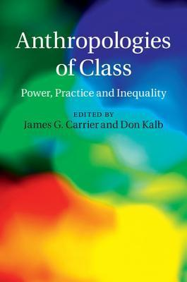 Anthropologies of Class: Power, Practice, and Inequality James Carrier