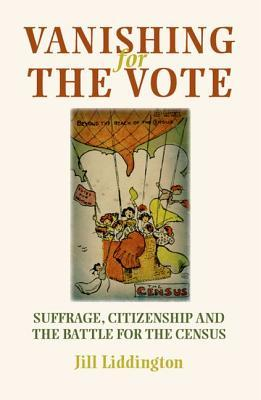 Vanishing for the Vote: Suffrage, Citizenship and the Battle for the Census  by  Jill Liddington