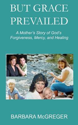 But Grace Prevailed: A Story of Gods Forgiveness, Mercy, and Healing  by  Barbara McGreger