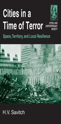 Cities in a Time of Terror: Space, Territory, and Local Resilience: Space, Territory, and Local Resilience H V Savitch