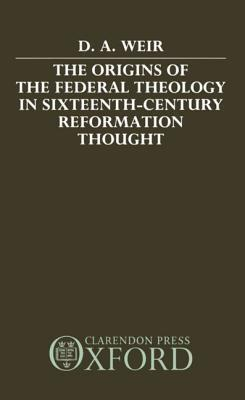 The Origins Of The Federal Theology In Sixteenth Century Reformation Thought  by  David A. Weir