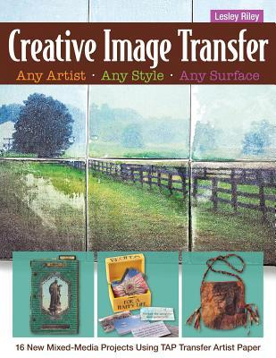 Creative Image Transfer-Any Artist, Any Style, Any Surface: 16 New Mixed-Media Projects Using Tap Transfer Artist Paper Lesley Riley