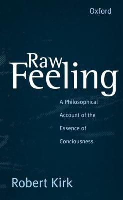 Raw Feeling: A Philosophical Account of the Essence of Consciousness Robert Kirk