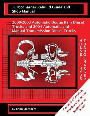 Holset Hy35 Turbocharger Turbocharger Rebuild Guide and Shop Manual: 2000-2003 Automatic Dodge RAM Diesel Trucks and 2004 Automatic and Manual Transmission Diesel Trucks Brian Smothers