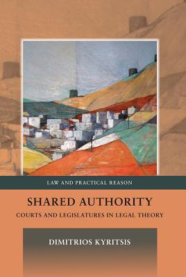 Shared Authority: Courts and Legislatures in Legal Theory  by  Dimitrios Kyritsis