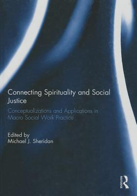 Connecting Spirituality and Social Justice: Conceptualizations and Applications in Macro Social Work Practice Michael J Sheridan