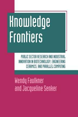 Knowledge Frontiers: Public Sector Research and Industrial Innovation in Biotechnology, Engineering Ceramics, and Parallel Computing Wendy Faulkner