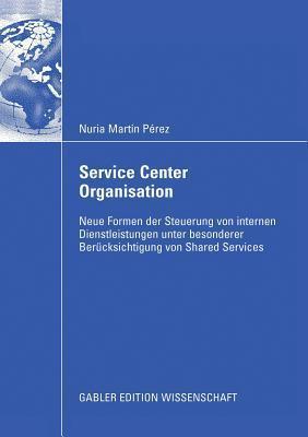 Service Center Organisation: Neue Formen Der Steuerung Von Internen Dienstleistungseinheiten Unter Besonderer Berucksichtigung Von Shared Services Nuria Martín Pérez