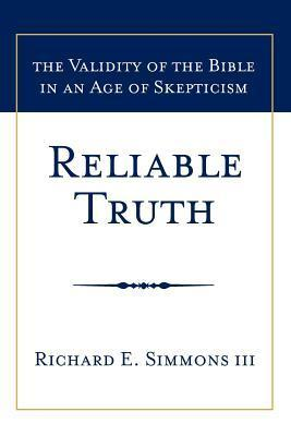 Reliable Truth: The Validity of the Bible in an Age of Skepticism  by  Richard E. Simmons III