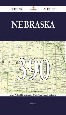 Nebraska 390 Success Secrets - 390 Most Asked Questions on Nebraska - What You Need to Know  by  Sara Pratt