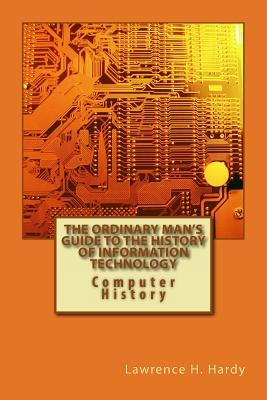 The Ordinary Mans Guide to the History of Information Technology: Computer History  by  Lawrence H. Hardy
