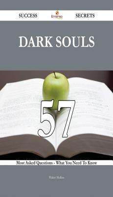 Dark Souls 57 Success Secrets - 57 Most Asked Questions on Dark Souls - What You Need to Know  by  Walter Mullins