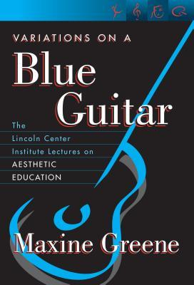 Variations On A Blue Guitar: The Lincoln Center Institute Lectures On Aesthetic Education  by  Maxine Greene