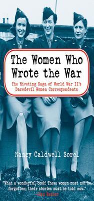 The Women Who Wrote the War: The Compelling Story of the Path-Breaking Women War Correspondents of World War II Nancy Caldwell Sorel