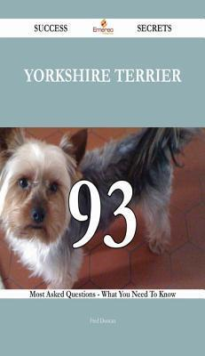 Yorkshire Terrier 93 Success Secrets - 93 Most Asked Questions on Yorkshire Terrier - What You Need to Know  by  Fred Duncan