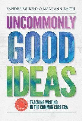 Uncommonly Good Ideas Teaching Writing in the Common Core Era  by  Sandra Murphy