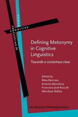 Defining Metonymy in Cognitive Linguistics: Towards a Consensus View Reka Benczes