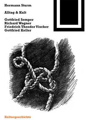 Alltag Und Kult: Gottfried Semper, Richard Wagner, Friedrich Theodor Vischer, Gottfried Keller Hermann Sturm
