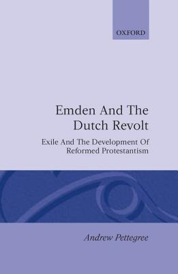 Emden and the Dutch Revolt: Exile and the Development of Reformed Protestantism  by  Andrew Pettegree