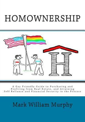 Homownership: A Gay Friendly Guide to Purchasing and Profiting from Real Estate, and Attaining Self Reliance and Financial Security in the Process  by  Mark William Murphy