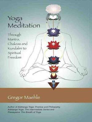 Yoga Meditation: Through Mantra, Chakras and Kundalini to Spiritual Freedom Gregor Maehle