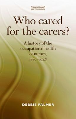 Who Cared for the Carers?: A History of the Occupational Health of Nurses, 1880–1948  by  Debbie Palmer