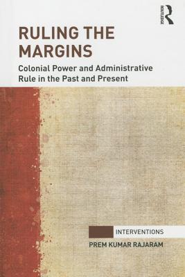 Ruling the Margins: Colonial Power and Administrative Rule in the Past and Present Prem Kumar Rajaram