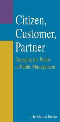 Citizen, Customer, Partner: Engaging the Public in Public Management: Engaging the Public in Public Management  by  John Clayton Thomas