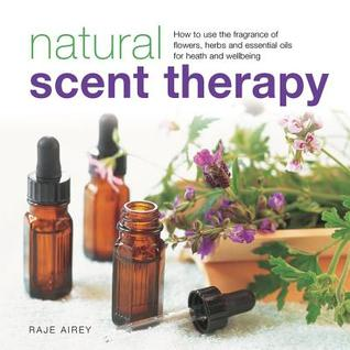 Natural Scent Therapy: How to Use the Fragrance of Flowers, Herbs and Essential Oils for Health and Wellbeing  by  Raje Airey