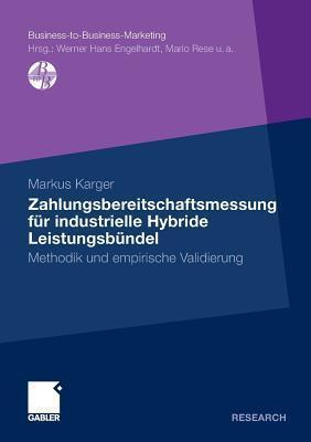 Zahlungsbereitschaftsmessung Fur Industrielle Hybride Leistungsbundel: Methodik Und Empirische Validierung  by  Markus Karger