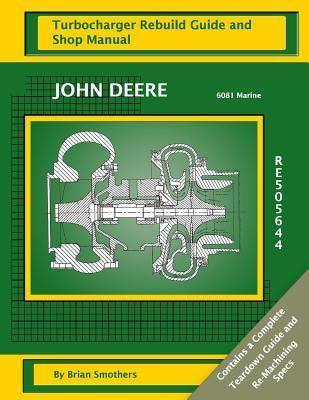 John Deere 6081 Marine Re505644: Turbocharger Rebuild Guide and Shop Manual  by  Brian Smothers
