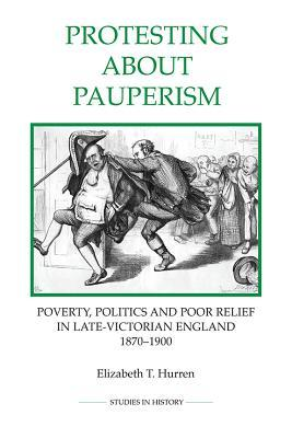 Protesting about Pauperism: Poverty, Politics and Poor Relief in Late-Victorian England, 1870-1900 Elizabeth T Hurren  Dr