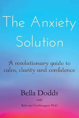 The Anxiety Solution: A Revolutionary Guide to Calm, Clarity and Confidence  by  Bella Dodds