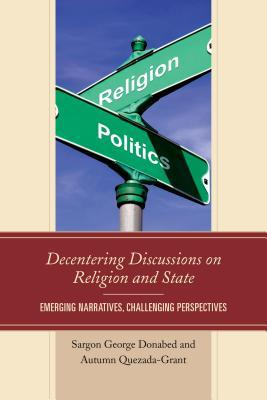 Decentering Discussions on Religion and State: Emerging Narratives, Challenging Perspectives Sargon George Donabed