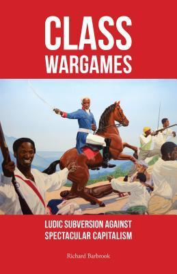Class Wargames: Ludic Subversion Against Spectacular Capitalism Richard Barbrook
