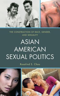 Asian American Sexual Politics: The Construction of Race, Gender, and Sexuality  by  Rosalind Chou