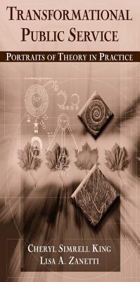 Transformational Public Service: Portraits of Theory in Practice: Portraits of Theory in Practice Cheryl King