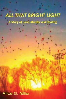 All That Bright Light: A Story of Love, Murder and Healing Alice G. Miller