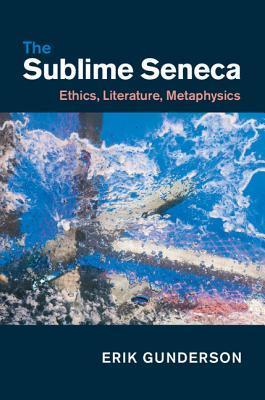 The Sublime Seneca: Ethics, Literature, Metaphysics Erik Gunderson