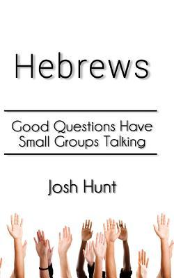 Hebrews: Good Questions Have Small Groups  by  Josh Hunt